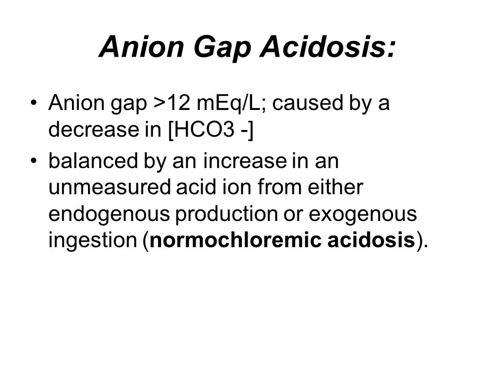 Anion Gap Acidosis: Anion gap >12 mEq/L; caused by a decrease in [HCO3 -]